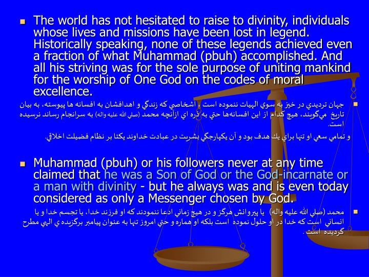 The world has not hesitated to raise to divinity, individuals whose lives and missions have been lost in legend. Historically speaking, none of these legends achieved even a fraction of what Muhammad (pbuh) accomplished. And all his striving was for the sole purpose of uniting mankind for the worship of One God on the codes of moral excellence.
