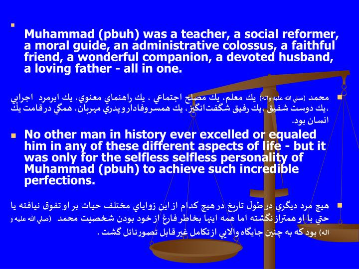 Muhammad (pbuh) was a teacher, a social reformer, a moral guide, an administrative colossus, a faithful friend, a wonderful companion, a devoted husband, a loving father - all in one.