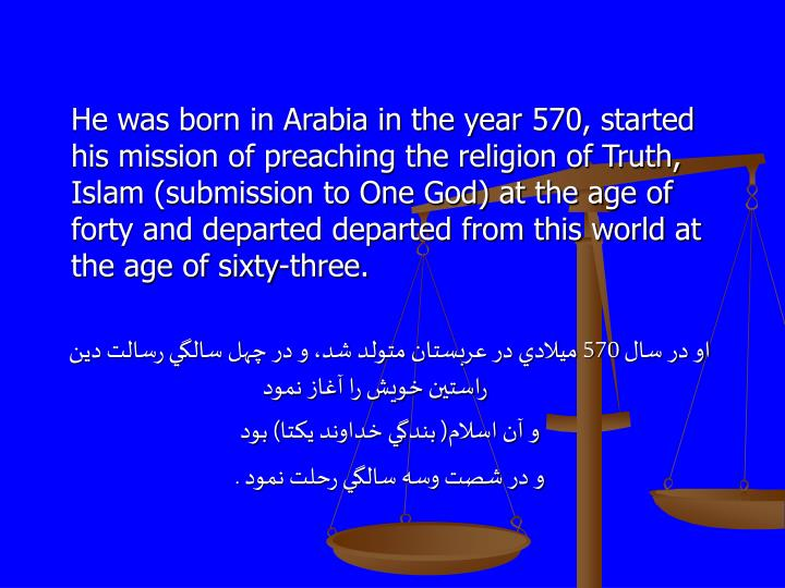 He was born in Arabia in the year 570, started his mission of preaching the religion of Truth, Islam (submission to One God) at the age of forty and departed departed from this world at the age of sixty-three.