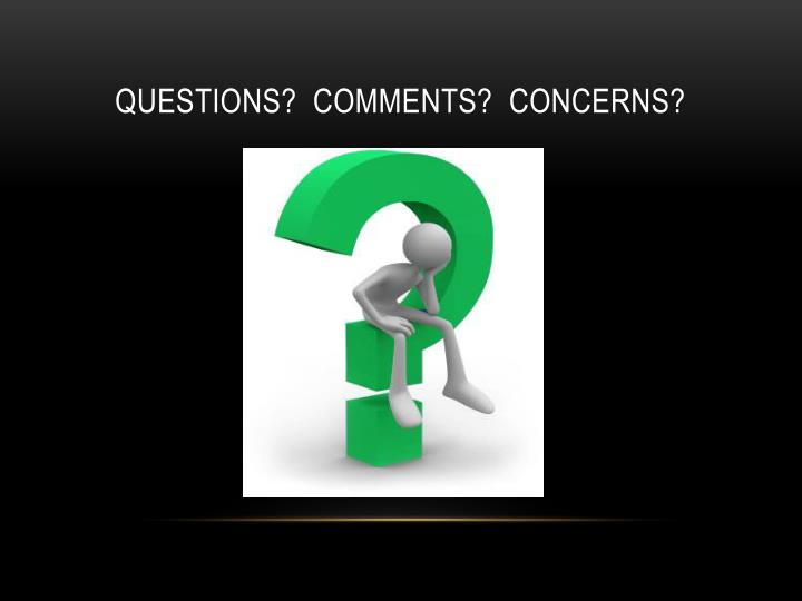 QUESTIONS?  COMMENTS?  CONCERNS?