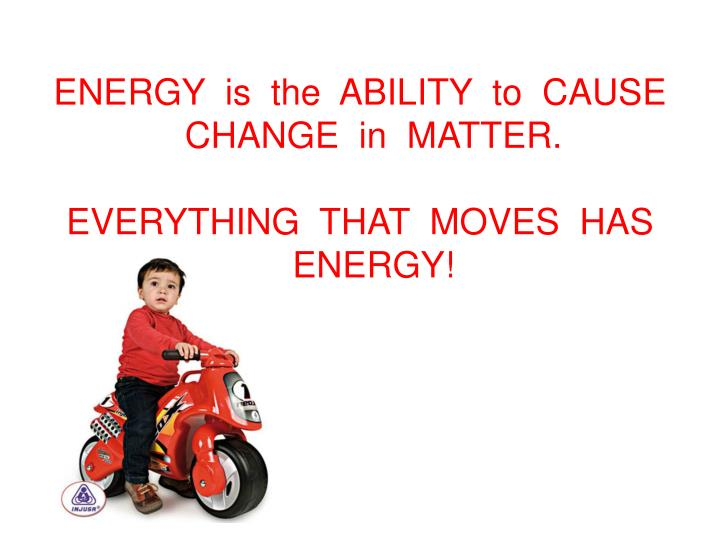 ENERGY  is  the  ABILITY  to  CAUSE  CHANGE  in  MATTER.
