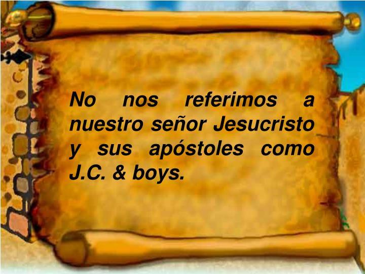 No nos referimos a nuestro señor Jesucristo y sus apóstoles como J.C. & boys.