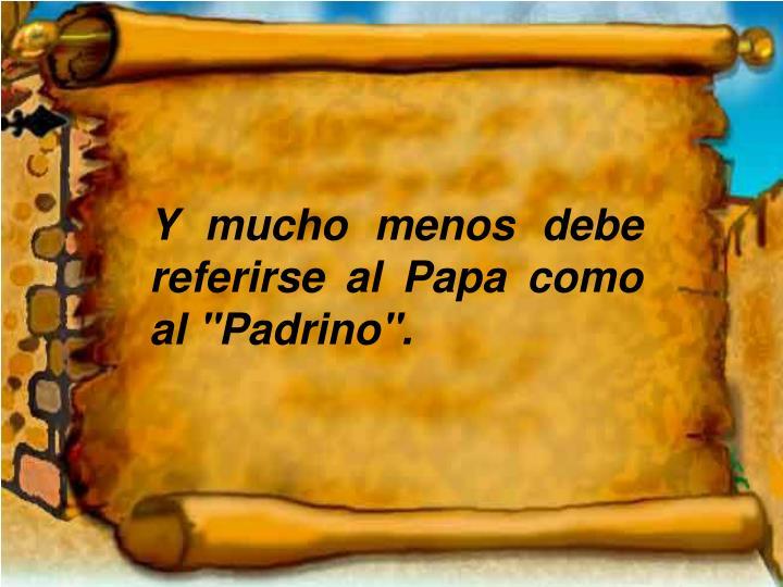 """Y mucho menos debe referirse al Papa como al """"Padrino""""."""