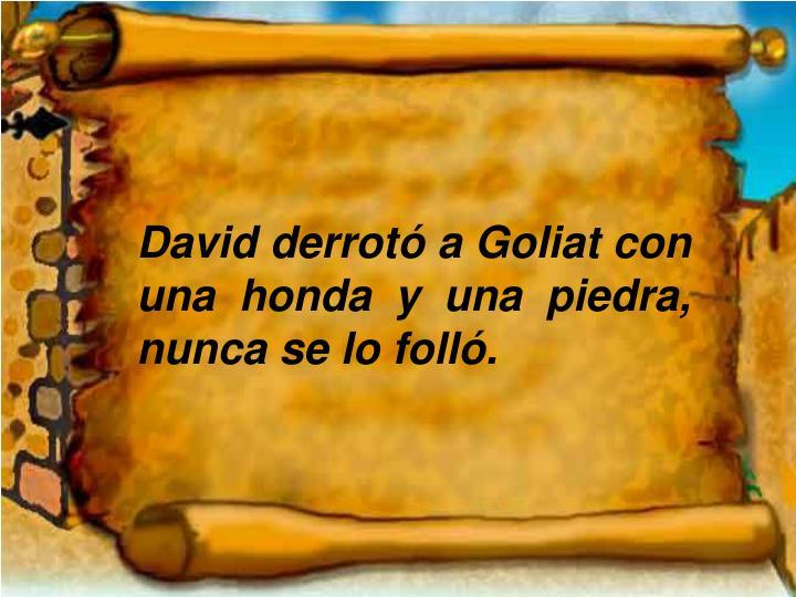 David derrotó a Goliat con una honda y una piedra, nunca se lo folló.
