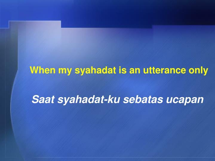 When my syahadat is an utterance only
