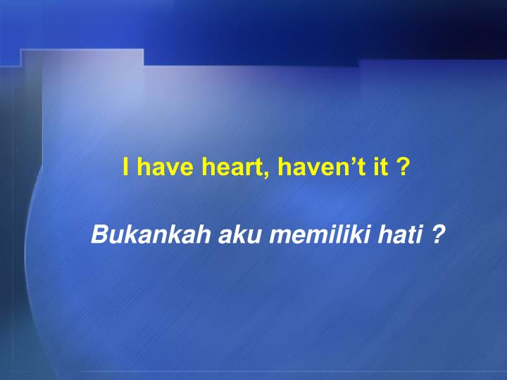 I have heart, haven't it ?