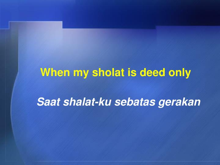 When my sholat is deed only
