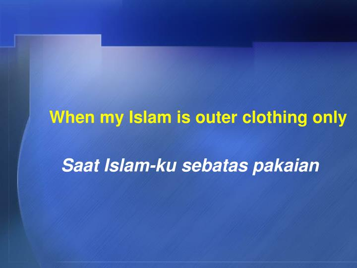 When my Islam is outer clothing only
