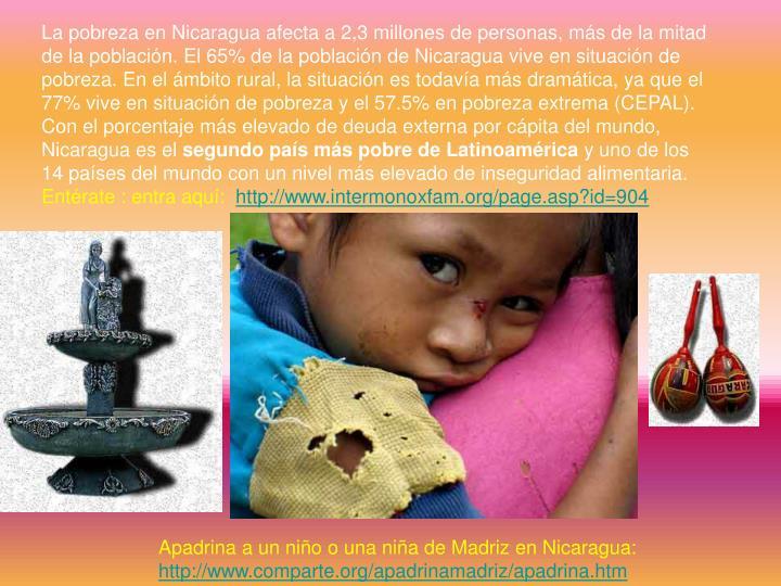 La pobreza en Nicaragua afecta a 2,3 millones de personas, más de la mitad de la población. El 65% de la población de Nicaragua vive en situación de pobreza. En el ámbito rural, la situación es todavía más dramática, ya que el 77% vive en situación de pobreza y el 57.5% en pobreza extrema (CEPAL). Con el porcentaje más elevado de deuda externa por cápita del mundo, Nicaragua es el