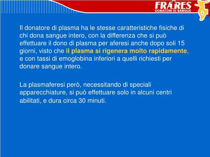 Il donatore di plasma ha le stesse caratteristiche fisiche di chi dona sangue intero, con la differenza che si può effettuare il dono di plasma per aferesi anche dopo soli 15 giorni, visto che