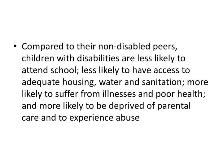 Compared to their non-disabled peers, children with disabilities are less likely to attend school; less likely to have access to adequate housing, water and sanitation; more likely to suffer from illnesses and poor health; and more likely to be deprived of parental care and to experience abuse