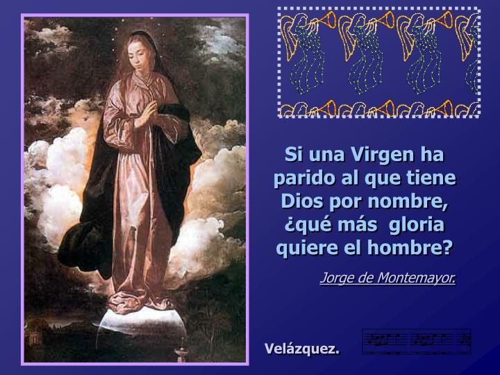 Si una Virgen ha parido al que tiene Dios por nombre, ¿qué más  gloria quiere el hombre?