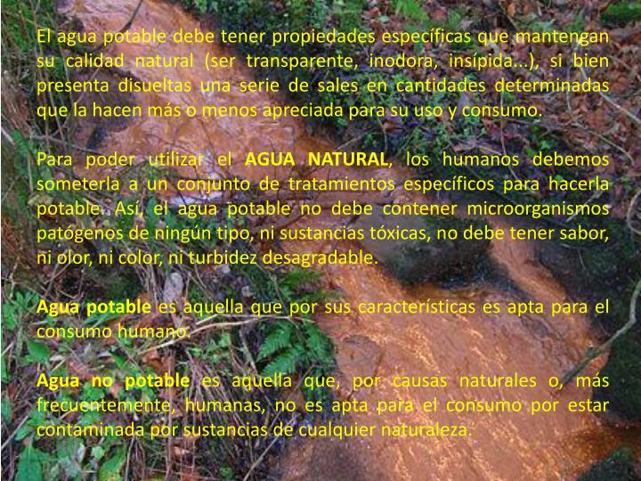 El agua potable debe tener propiedades específicas que mantengan su calidad natural (ser transparente, inodora, insípida...), si bien presenta disueltas una serie de sales en cantidades determinadas que la hacen más o menos apreciada para su uso y consumo.