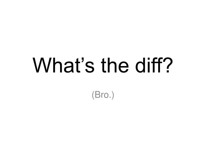 What's the diff?
