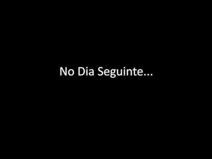 No Dia Seguinte...
