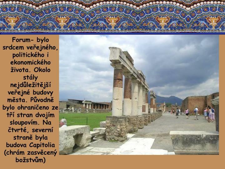 Forum- bylo srdcem veřejného, politického i ekonomického života. Okolo stály nejdůležitější veřejné budovy města. Původně bylo ohraničeno ze tří stran dvojím sloupovím. Na čtvrté, severní straně byla budova Capitolia (chrám zasvěcený božstvům)