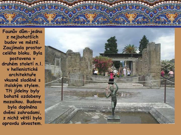 Faunův dům-jedna z nejbohatších budov ve městě. Zaujímala prostor celého bloku. Byla postavena v druhém století n.l. v hellenistické architektuře vkusně sladěné s italským stylem. Tři jídelny byly bohatě ozdobeny mozaikou. Budova byla doplněna dvěmi zahradami, z nichž větší byla opravdu skvostem.