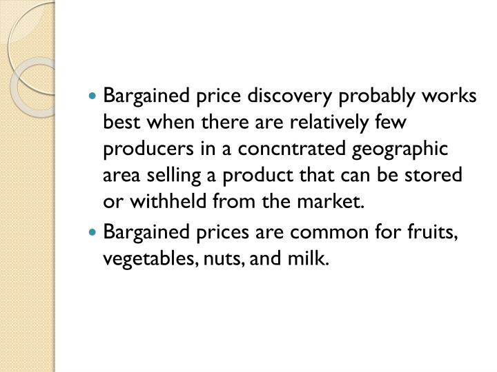 Bargained price discovery probably works best when there are relatively few producers in a concntrated geographic area selling a product that can be stored or withheld from the market.