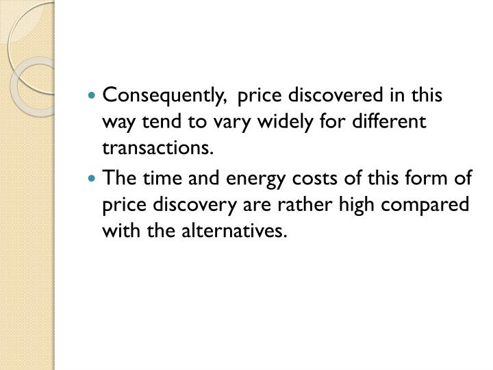 Consequently,  price discovered in this way tend to vary widely for different transactions.