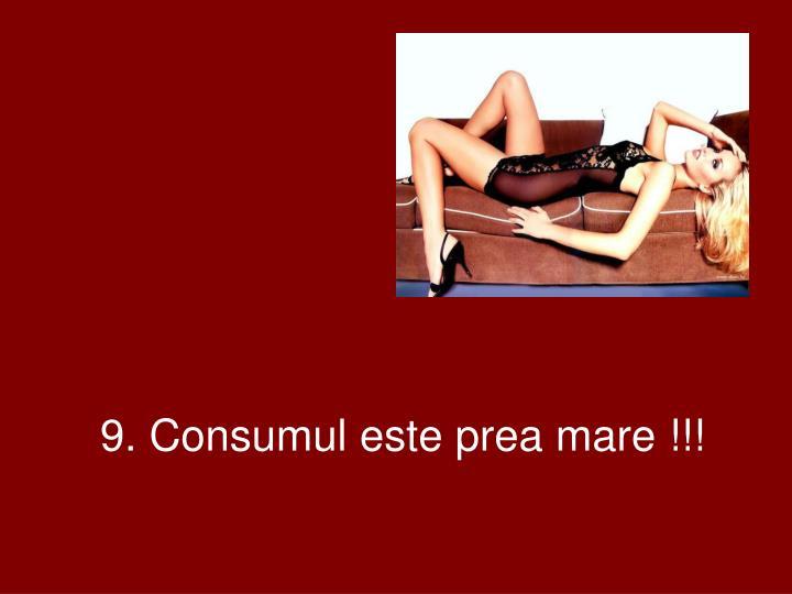 9. Consumul este prea mare !!!