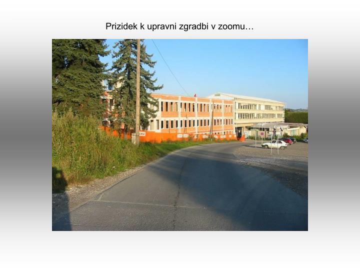 Prizidek k upravni zgradbi v zoomu…