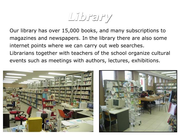 Our library has over 15,000 books, and many subscriptions to magazines and newspapers. In the library there are also some internet points where we can carry out web searches.