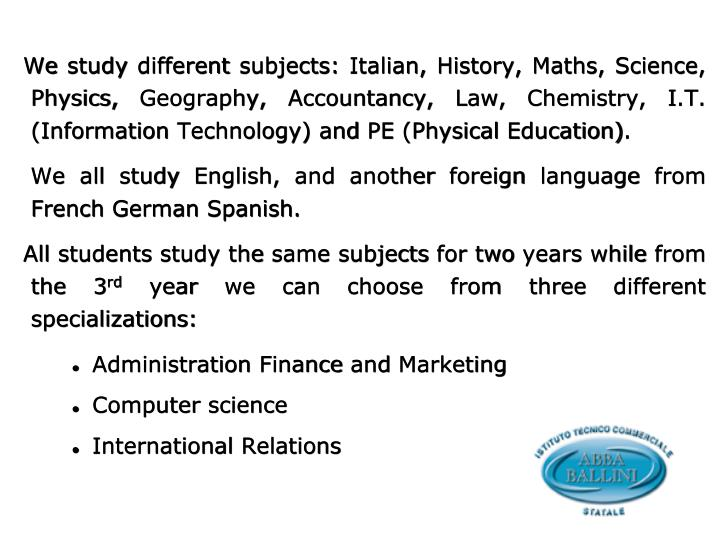 We study different subjects: Italian, History, Maths, Science, Physics, Geography, Accountancy, Law, Chemistry, I.T. (Information Technology) and PE (Physical Education).