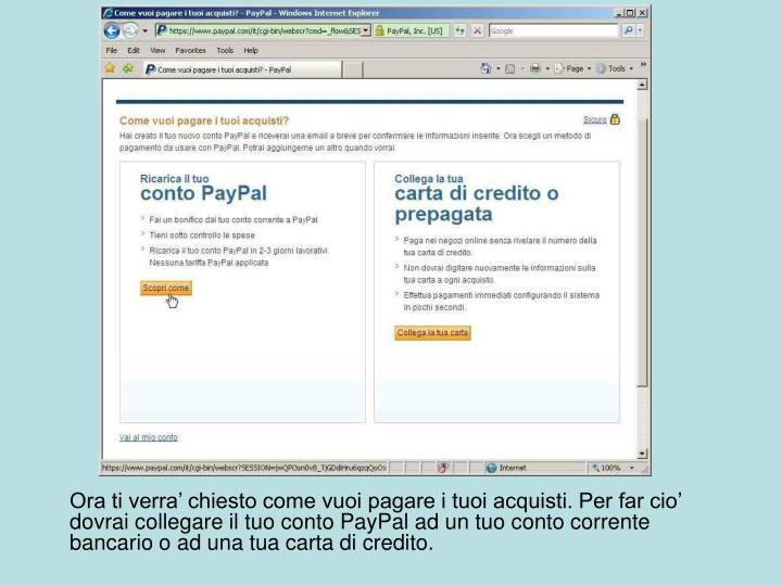 Ora ti verra' chiesto come vuoi pagare i tuoi acquisti. Per far cio' dovrai collegare il tuo conto PayPal ad un tuo conto corrente bancario o ad una tua carta di credito.