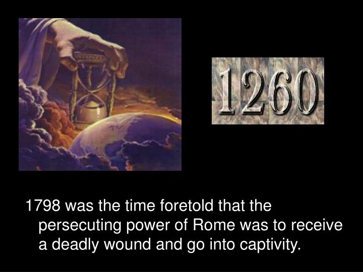 1798 was the time foretold that the persecuting power of Rome was to receive a deadly wound and go i...