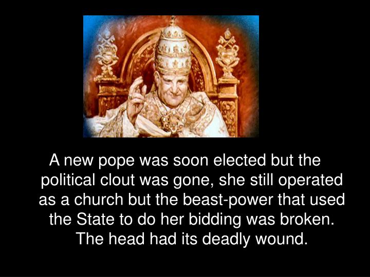 A new pope was soon elected but the political clout was gone, she still operated as a church but the beast-power that used the State to do her bidding was broken. The head had its deadly wound.