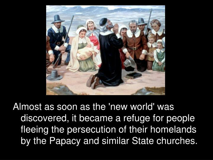 Almost as soon as the 'new world' was discovered, it became a refuge for people fleeing the persecution of their homelands by the Papacy and similar State churches.