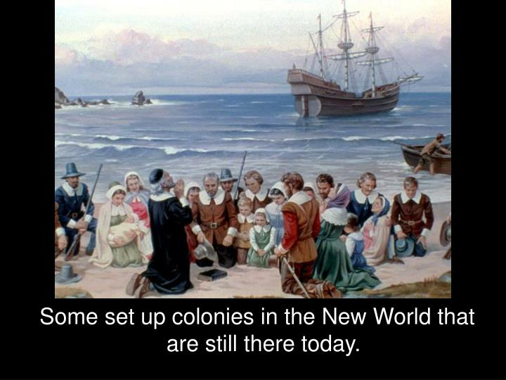 Some set up colonies in the New World that are still there today.