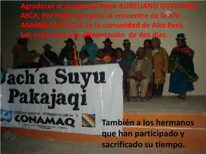 Agradecer al alcalde de Palca AURELIANO GUTIERREZ AYCA, Por haber apoyado al encuentro de la XIV ASAMBLEA P.P.Q.A En la comunidad de Alto Perú.