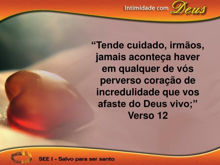 """""""Tende cuidado, irmãos, jamais aconteça haver em qualquer de vós perverso coração de incredulidade que vos afaste do Deus vivo;"""" Verso 12"""