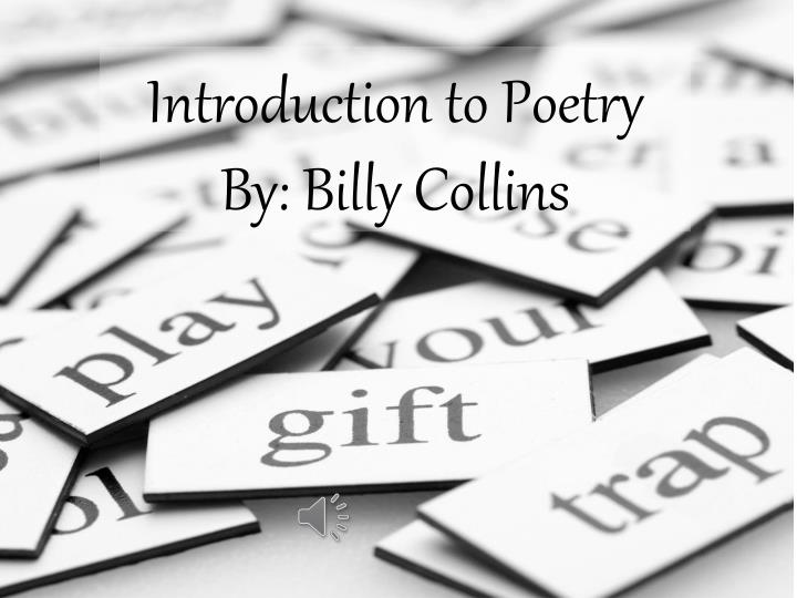 understanding poetry billy collins introduction to Introduction to poetry by billy collins is a very simple poem comparing the way people should read poems versus the way people actually do collins is trying to tell his students that poems need to be read naturally.