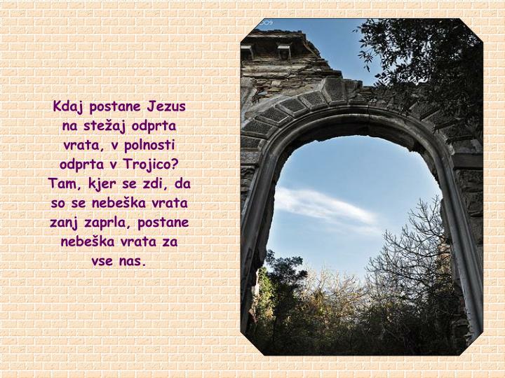 Kdaj postane Jezus na stežaj odprta vrata, v polnosti odprta v Trojico? Tam, kjer se zdi, da so se nebeška vrata zanj zaprla, postane nebeška vrata za   vse nas.