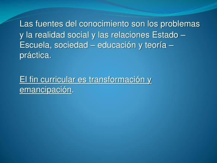 Las fuentes del conocimiento son los problemas y la realidad social y las relaciones Estado – Escuela, sociedad – educación y teoría – práctica.