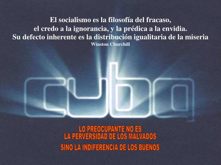 El socialismo es la filosofía del fracaso,                                                                                      el credo a la ignorancia, y la prédica a la envidia.