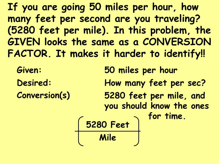 If you are going 50 miles per hour, how many feet per second are you traveling? (5280 feet per mile). In this problem, the GIVEN looks the same as a CONVERSION FACTOR. It makes it harder to identify!!