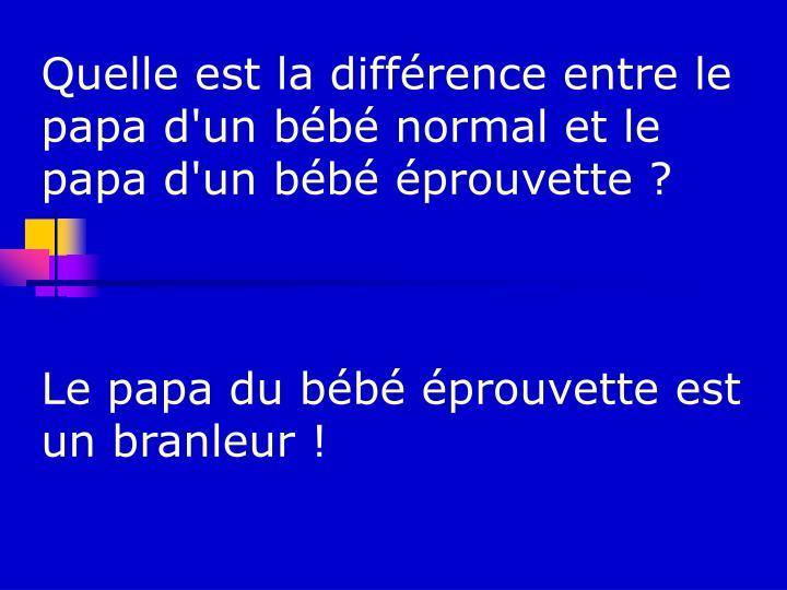 Quelle est la différence entre le papa d'un bébé normal et le papa d'un bébé éprouvette ?