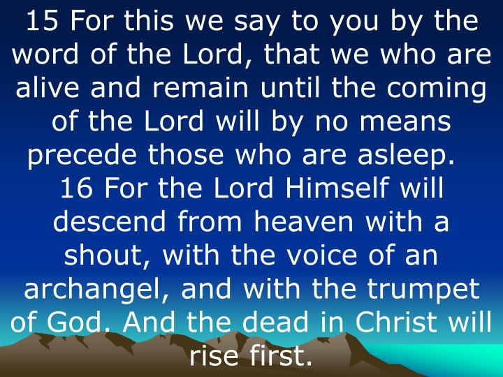 15 For this we say to you by the word of the Lord, that we who are alive and remain until the coming of the Lord will by no means precede those who are asleep