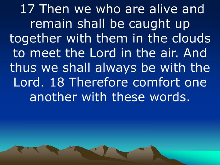 17 Then we who are alive and remain shall be caught up together with them in the clouds to meet the Lord in the air. And thus we shall always be with the Lord. 18 Therefore comfort one another with these words.