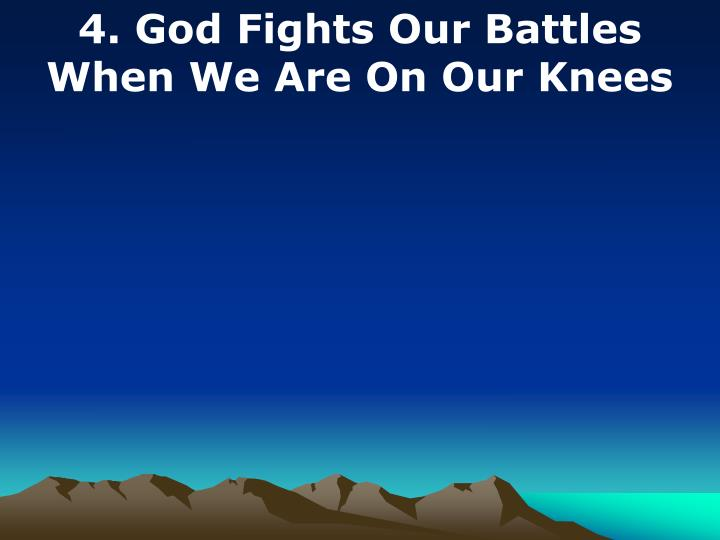 4. God Fights Our Battles When We Are On Our Knees