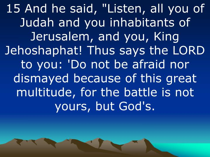 """15 And he said, """"Listen, all you of Judah and you inhabitants of Jerusalem, and you, King Jehoshaphat! Thus says the LORD to you: 'Do not be afraid nor dismayed because of this great multitude, for the battle is not yours, but God's."""