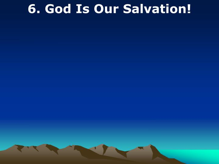 6. God Is Our Salvation!