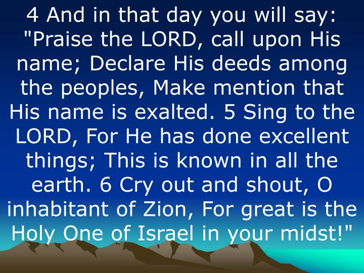 """4 And in that day you will say: """"Praise the LORD, call upon His name; Declare His deeds among the peoples, Make mention that His name is exalted. 5 Sing to the LORD, For He has done excellent things; This is known in all the earth. 6 Cry out and shout, O inhabitant of Zion, For great is the Holy One of Israel in your midst!"""""""