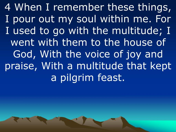 4 When I remember these things, I pour out my soul within me. For I used to go with the multitude; I went with them to the house of God, With the voice of joy and praise, With a multitude that kept a pilgrim feast.