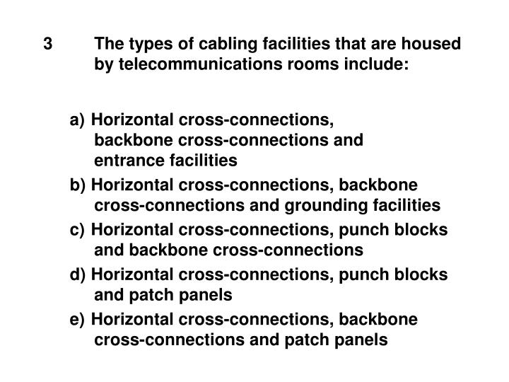 3The types of cabling facilities that are housed by telecommunications rooms include:
