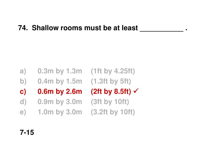 74.  Shallow rooms must be at least ___________ .