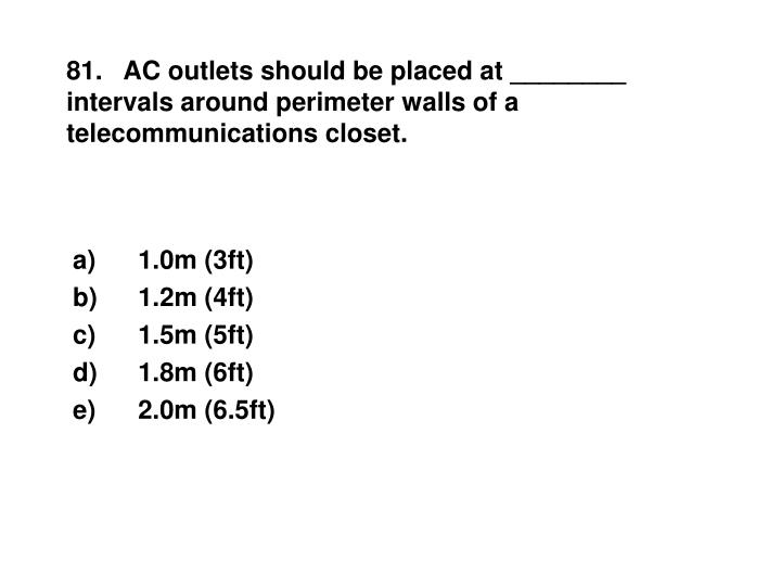 81.   AC outlets should be placed at ________ intervals around perimeter walls of a telecommunications closet.